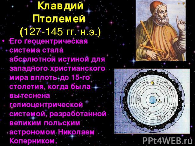 Клавдий Птолемей (127-145 гг. н.э.) Его геоцентрическая система стала абсолютной истиной для западного христианского мира вплоть до 15-го столетия, когда была вытеснена гелиоцентрической системой, разработанной великим польским астрономом Николаем К…