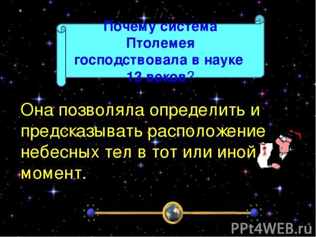 Она позволяла определить и предсказывать расположение небесных тел в тот или иной момент. Почему система Птолемея господствовала в науке 13 веков?