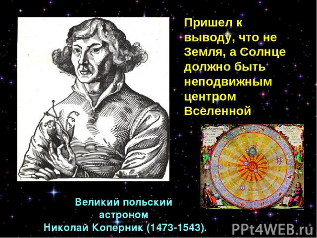 Великий польский астроном Николай Коперник (1473-1543). Пришел к выводу, что не Земля, а Солнце должно быть неподвижным центром Вселенной