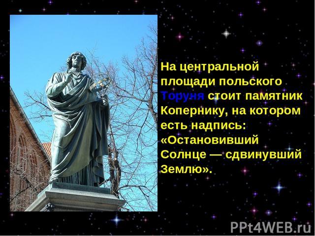 На центральной площади польского Торуня стоит памятник Копернику, на котором есть надпись: «Остановивший Солнце— сдвинувший Землю».