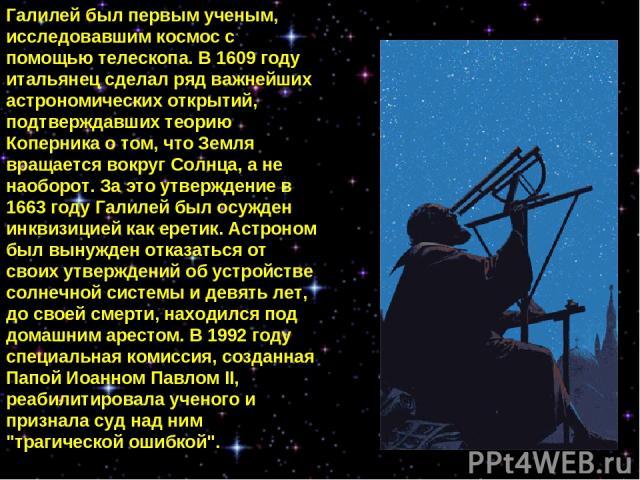 Галилей был первым ученым, исследовавшим космос с помощью телескопа. В 1609 году итальянец сделал ряд важнейших астрономических открытий, подтверждавших теорию Коперника о том, что Земля вращается вокруг Солнца, а не наоборот. За это утверждение в 1…