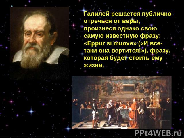 Галилей решается публично отречься от веры, произнеся однако свою самую известную фразу: «Eppur si muove» («И все-таки она вертится!»), фразу, которая будет стоить ему жизни.