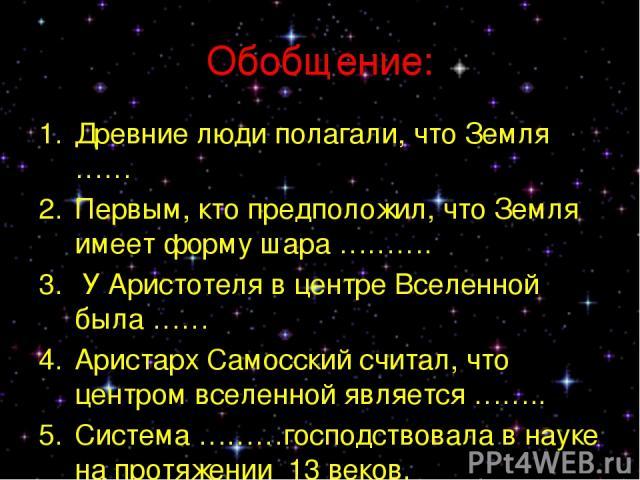 Обобщение: Древние люди полагали, что Земля …… Первым, кто предположил, что Земля имеет форму шара ………. У Аристотеля в центре Вселенной была …… Аристарх Самосский считал, что центром вселенной является …….. Система ………господствовала в науке на протя…