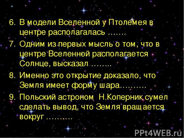 В модели Вселенной у Птолемея в центре располагалась ……. Одним из первых мысль о том, что в центре Вселенной располагается Солнце, высказал …….. Именно это открытие доказало, что Земля имеет форму шара………. Польский астроном Н.Коперник сумел сделать …