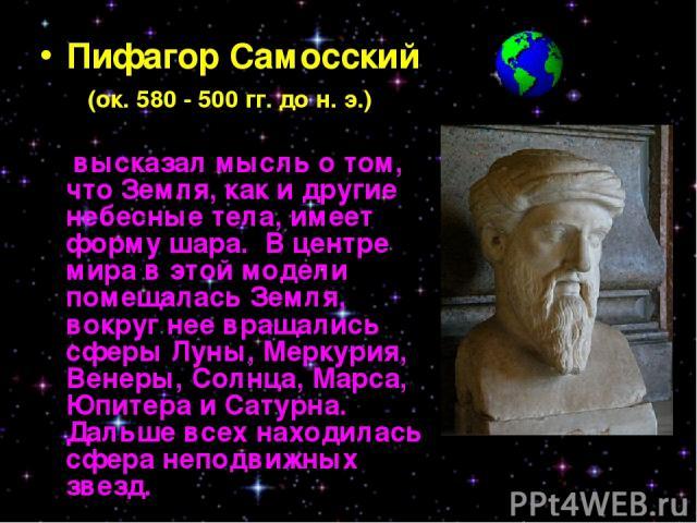 Пифагор Самосский (ок. 580 - 500 гг. до н. э.) высказал мысль о том, что Земля, как и другие небесные тела, имеет форму шара. В центре мира в этой модели помещалась Земля, вокруг нее вращались сферы Луны, Меркурия, Венеры, Солнца, Марса, Юпитера и С…