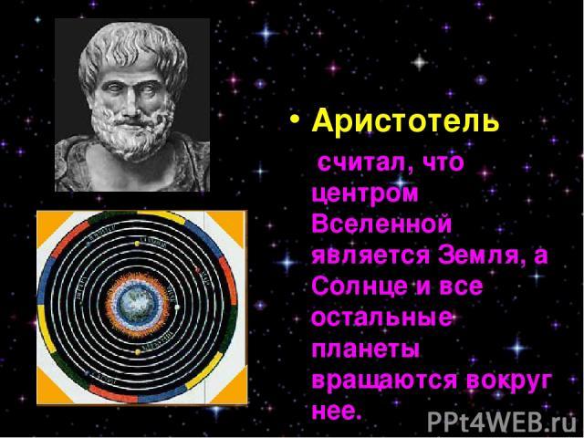 Аристотель считал, что центром Вселенной является Земля, а Солнце и все остальные планеты вращаются вокруг нее.