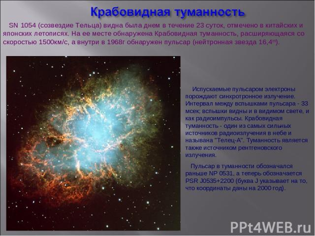 SN 1054 (созвездие Тельца) видна была днем в течение 23 суток, отмечено в китайских и японских летописях. На ее месте обнаружена Крабовидная туманность, расширяющаяся со скоростью 1500км/с, а внутри в 1968г обнаружен пульсар (нейтронная звезда 16,4m…