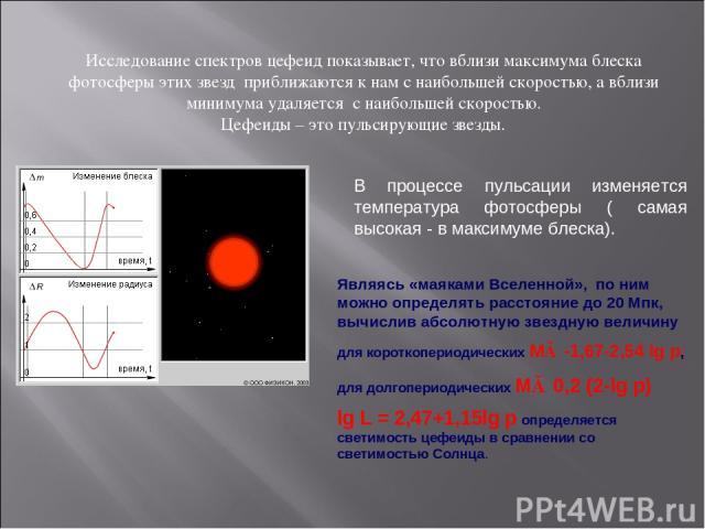 Исследование спектров цефеид показывает, что вблизи максимума блеска фотосферы этих звезд приближаются к нам с наибольшей скоростью, а вблизи минимума удаляется с наибольшей скоростью. Цефеиды – это пульсирующие звезды. В процессе пульсации изменяет…