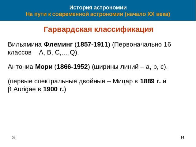 История астрономии На пути к современной астрономии (начало XX века) Гарвардская классификация Вильямина Флеминг (1857-1911) (Первоначально 16 классов – A, B, C,…,Q). Антониа Мори (1866-1952) (ширины линий – a, b, c). (первые спектральные двойные – …