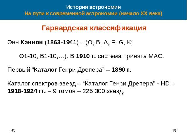 """История астрономии На пути к современной астрономии (начало XX века) Гарвардская классификация Энн Кэннон (1863-1941) – (O, B, A, F, G, K; O1-10, B1-10,…). В 1910 г. система принята МАС. Первый """"Каталог Генри Дрепера"""" – 1890 г. Каталог спектров звез…"""
