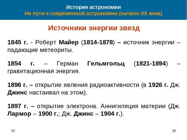 История астрономии На пути к современной астрономии (начало XX века) Источники энергии звезд 1845 г. - Роберт Майер (1814-1878) – источник энергии – падающие метеориты. 1854 г. – Герман Гельмгольц (1821-1894) – гравитационная энергия. 1896 г. – откр…