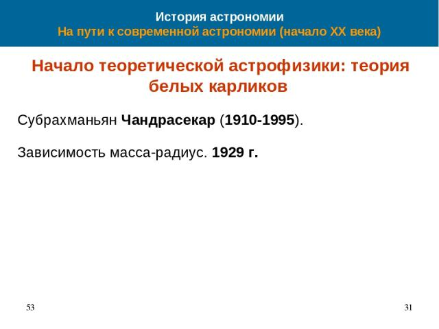 История астрономии На пути к современной астрономии (начало XX века) Начало теоретической астрофизики: теория белых карликов Субрахманьян Чандрасекар (1910-1995). Зависимость масса-радиус. 1929 г. 53 *