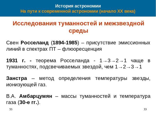 История астрономии На пути к современной астрономии (начало XX века) Исследования туманностей и межзвездной среды Свен Росселанд (1894-1985) – присутствие эмиссионных линий в спектрах ПТ – флюоресценция 1931 г. - теорема Росселанда - 1→3→2→1 чаще в …