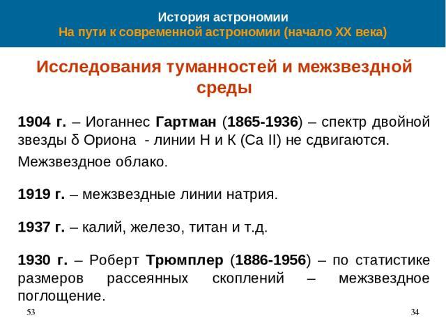 История астрономии На пути к современной астрономии (начало XX века) Исследования туманностей и межзвездной среды 1904 г. – Иоганнес Гартман (1865-1936) – спектр двойной звезды δ Ориона - линии Н и К (Ca II) не сдвигаются. Межзвездное облако. 1919 г…