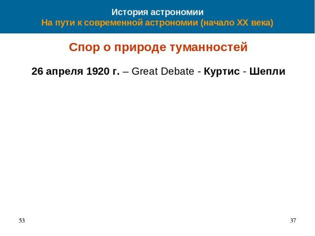 История астрономии На пути к современной астрономии (начало XX века) Спор о природе туманностей 26 апреля 1920 г. – Great Debate - Куртис - Шепли 53 *