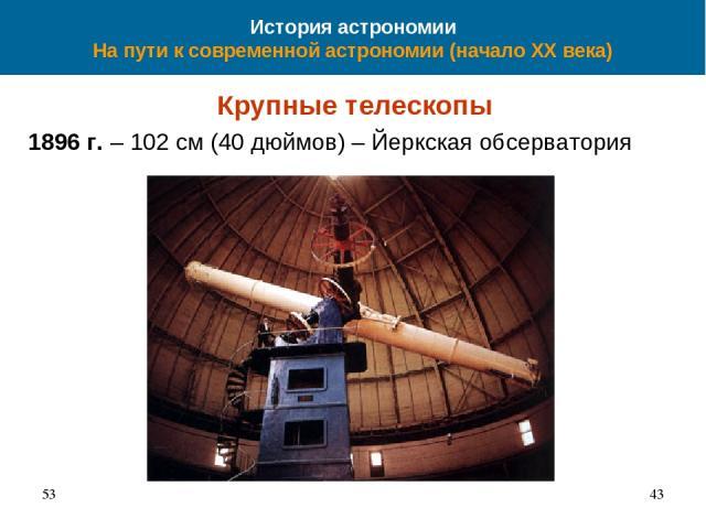 История астрономии На пути к современной астрономии (начало XX века) Крупные телескопы 1896 г. – 102 см (40 дюймов) – Йеркская обсерватория 53 *