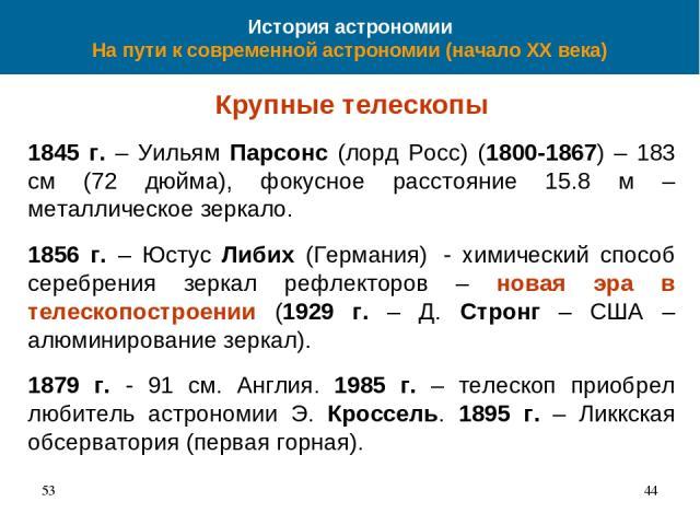 История астрономии На пути к современной астрономии (начало XX века) Крупные телескопы 1845 г. – Уильям Парсонс (лорд Росс) (1800-1867) – 183 см (72 дюйма), фокусное расстояние 15.8 м – металлическое зеркало. 1856 г. – Юстус Либих (Германия) - химич…