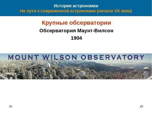История астрономии На пути к современной астрономии (начало XX века) Крупные обсерватории Обсерватория Маунт-Вилсон 1904 53 *