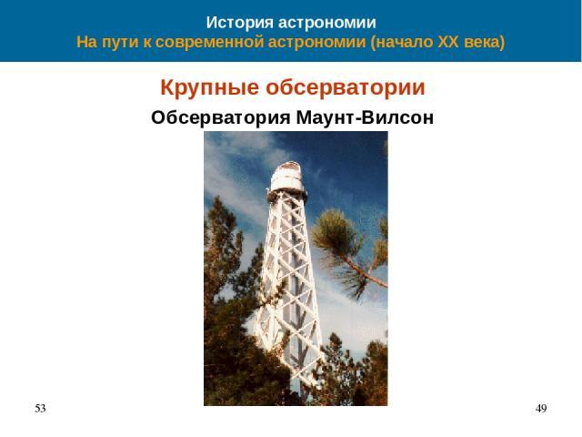 История астрономии На пути к современной астрономии (начало XX века) Крупные обсерватории Обсерватория Маунт-Вилсон 53 *