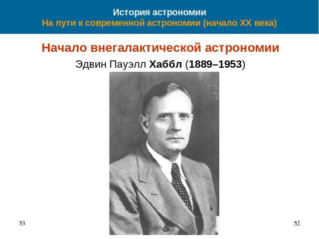 История астрономии На пути к современной астрономии (начало XX века) Начало внегалактической астрономии Эдвин Пауэлл Хаббл (1889–1953) 53 *