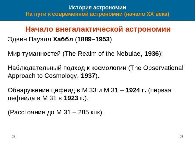 История астрономии На пути к современной астрономии (начало XX века) Начало внегалактической астрономии Эдвин Пауэлл Хаббл (1889–1953) Мир туманностей (The Realm of the Nebulae, 1936); Наблюдательный подход к космологии (The Observational Approach t…