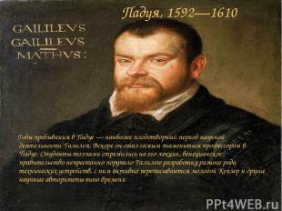 Падуя, 1592—1610 Годы пребывания в Падуе — наиболее плодотворный период научной