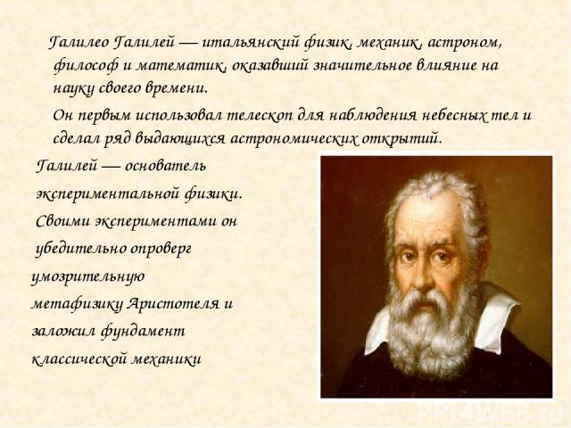 Галилео Галилей — итальянский физик, механик, астроном, философ и математик, оказавший значительное влияние на науку своего времени. Он первым использовал телескоп для наблюдения небесных тел и сделал ряд выдающихся астрономических открытий. Галилей…