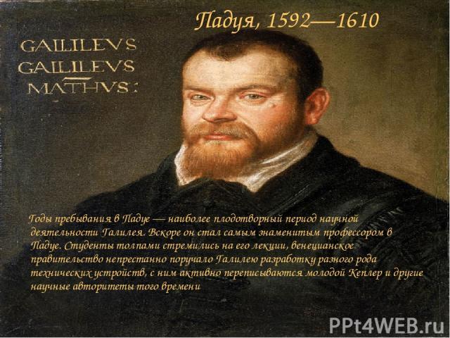 Падуя, 1592—1610 Годы пребывания в Падуе — наиболее плодотворный период научной деятельности Галилея. Вскоре он стал самым знаменитым профессором в Падуе. Студенты толпами стремились на его лекции, венецианское правительство непрестанно поручало Гал…
