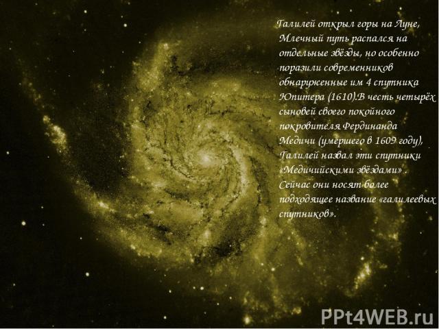 Галилей открыл горы на Луне, Млечный путь распался на отдельные звёзды, но особенно поразили современников обнаруженные им 4 спутника Юпитера (1610).В честь четырёх сыновей своего покойного покровителя Фердинанда Медичи (умершего в 1609 году), Галил…