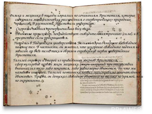 Физика и механика в те годы изучались по сочинениям Аристотеля, которые содержали метафизические рассуждения о «первопричинах» природных процессов. В частности, Аристотель утверждал: Скорость падения пропорциональна весу тела. Движение происходит, п…
