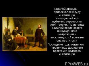 Галилей дважды привлекался к суду инквизиции, вынудившей его публично отречься о