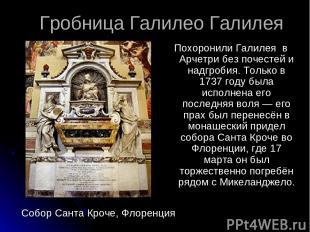 Гробница Галилео Галилея Похоронили Галилея в Арчетри без почестей и надгробия.
