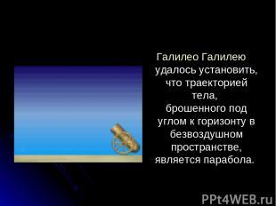 Галилео Галилею удалось установить, что траекторией тела, брошенного под углом к