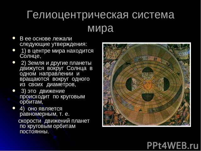 Гелиоцентрическая система мира В ее основе лежали следующие утверждения: 1) в центре мира находится Солнце, 2) Земля и другие планеты движутся вокруг Солнца в одном направлении и вращаются вокруг одного из своих диаметров, 3) это движение происходит…