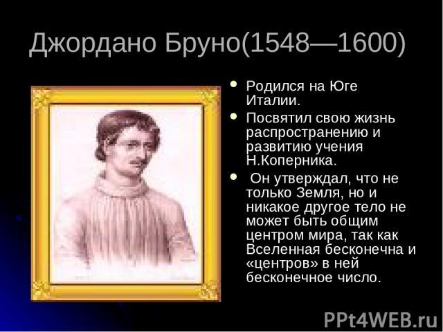 Джордано Бруно(1548—1600) Родился на Юге Италии. Посвятил свою жизнь распространению и развитию учения Н.Коперника. Он утверждал, что не только Земля, но и никакое другое тело не может быть общим центром мира, так как Вселенная бесконечна и «центров…