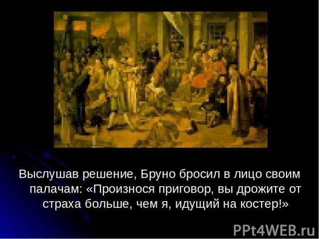 Выслушав решение, Бруно бросил в лицо своим палачам: «Произнося приговор, вы дрожите от страха больше, чем я, идущий на костер!»