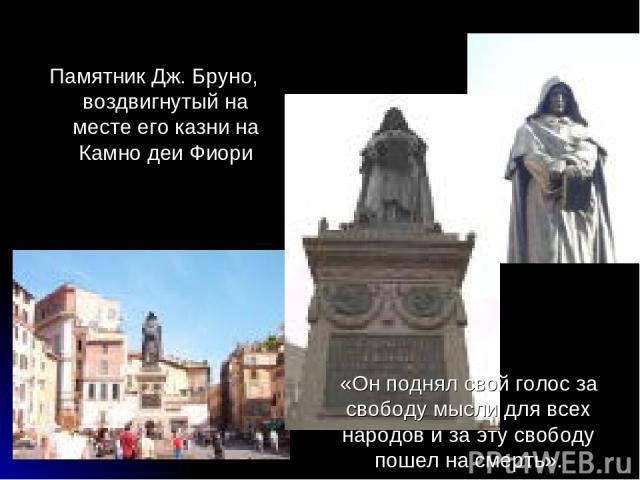 Памятник Дж. Бруно, воздвигнутый на месте его казни на Камно деи Фиори «Он поднял свой голос за свободу мысли для всех народов и за эту свободу пошел на смерть».