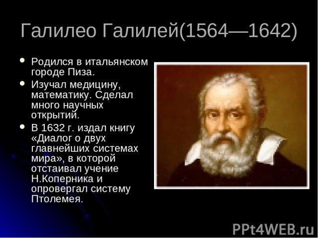 Галилео Галилей(1564—1642) Родился в итальянском городе Пиза. Изучал медицину, математику. Сделал много научных открытий. В 1632 г. издал книгу «Диалог о двух главнейших системах мира», в которой отстаивал учение Н.Коперника и опровергал систему Птолемея.