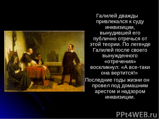 Галилей дважды привлекался к суду инквизиции, вынудившей его публично отречься от этой теории. По легенде Галилей после своего вынужденного «отречения» воскликнул: «А все-таки она вертится!» Последние годы жизни он провел под домашним арестом и надз…