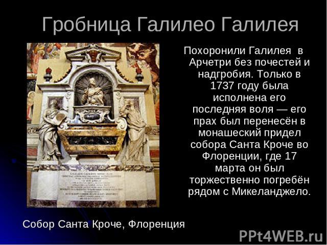 Гробница Галилео Галилея Похоронили Галилея в Арчетри без почестей и надгробия. Только в 1737 году была исполнена его последняя воля — его прах был перенесён в монашеский придел собора Санта Кроче во Флоренции, где 17 марта он был торжественно погре…