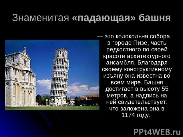 Знаменитая «падающая» башня — это колокольня собора в городе Пизе, часть редкостного по своей красоте архитектурного ансамбля. Благодаря своему конструктивному изъяну она известна во всем мире. Башня достигает в высоту 55 метров, а надпись на ней св…
