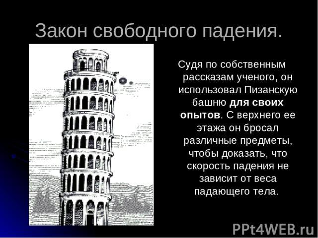 Закон свободного падения. Судя по собственным рассказам ученого, он использовал Пизанскую башню для своих опытов. С верхнего ее этажа он бросал различные предметы, чтобы доказать, что скорость падения не зависит от веса падающего тела.