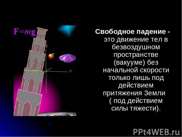 Свободное падение - это движение тел в безвоздушном пространстве (вакууме) без начальной скорости только лишь под действием притяжения Земли ( под действием силы тяжести).