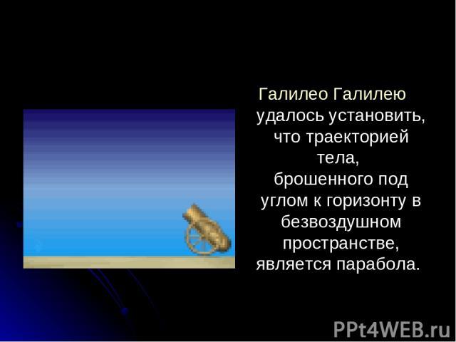 Галилео Галилею удалось установить, что траекторией тела, брошенного под углом к горизонту в безвоздушном пространстве, является парабола.