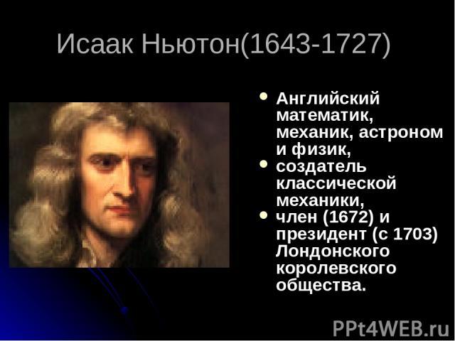 Исаак Ньютон(1643-1727) Английский математик, механик, астроном и физик, создатель классической механики, член (1672) и президент (с 1703) Лондонского королевского общества.