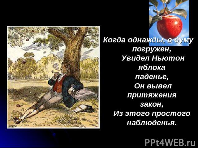 Когда однажды, в думу погружен, Увидел Ньютон яблока паденье, Он вывел притяжения закон, Из этого простого наблюденья.