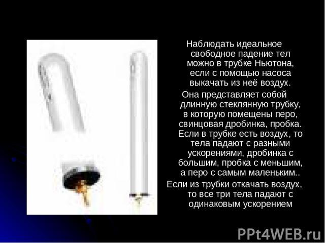 Наблюдать идеальное свободное падение тел можно в трубке Ньютона, если с помощью насоса выкачать из неё воздух. Она представляет собой длинную стеклянную трубку, в которую помещены перо, свинцовая дробинка, пробка. Если в трубке есть воздух, то тела…