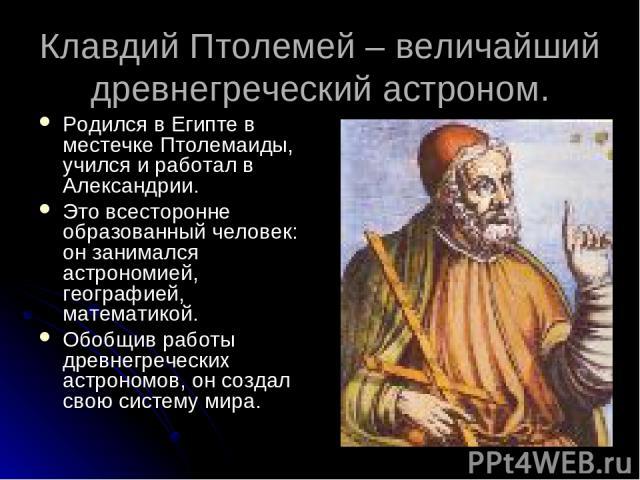 Клавдий Птолемей – величайший древнегреческий астроном. Родился в Египте в местечке Птолемаиды, учился и работал в Александрии. Это всесторонне образованный человек: он занимался астрономией, географией, математикой. Обобщив работы древнегреческих а…