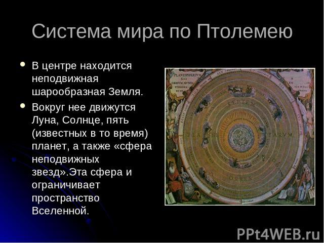 Система мира по Птолемею В центре находится неподвижная шарообразная Земля. Вокруг нее движутся Луна, Солнце, пять (известных в то время) планет, а также «сфера неподвижных звезд».Эта сфера и ограничивает пространство Вселенной.