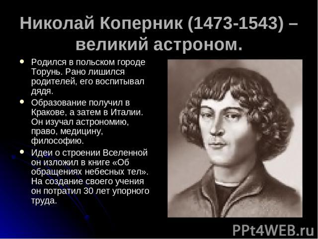 Николай Коперник (1473-1543) – великий астроном. Родился в польском городе Торунь. Рано лишился родителей, его воспитывал дядя. Образование получил в Кракове, а затем в Италии. Он изучал астрономию, право, медицину, философию. Идеи о строении Вселен…